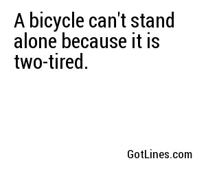 A bicycle can't stand alone because it is two-tired.