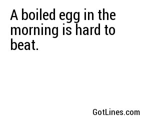 A boiled egg in the morning is hard to beat.