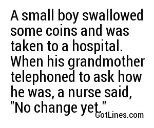 A small boy swallowed some coins and was taken to a hospital. When his grandmother telephoned to ask how he was, a nurse said,