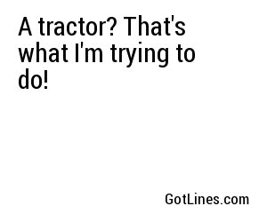 A tractor? That's what I'm trying to do!