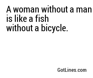 A woman without a man is like a fish without a bicycle.