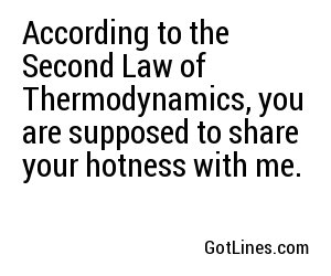 According to the Second Law of Thermodynamics, you are supposed to share your hotness with me.