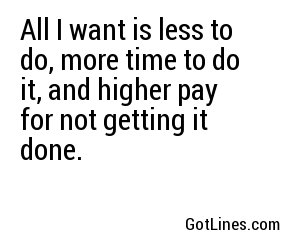 All I want is less to do, more time to do it, and higher pay for not getting it done.