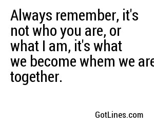 Always remember, it's not who you are, or what I am, it's what we become whem we are together.