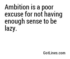 Ambition is a poor excuse for not having enough sense to be lazy.