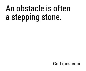 An obstacle is often a stepping stone.
