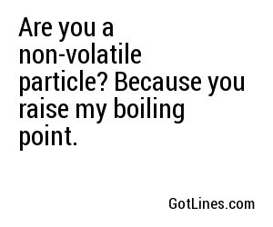 Are you a non-volatile particle? Because you raise my boiling point.