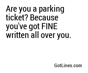 Are you a parking ticket? Because you've got FINE written all over you.