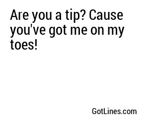 Are you a tip? Cause you've got me on my toes!