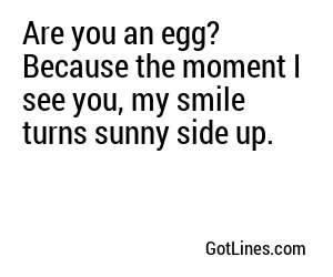 Are you an egg? Because the moment I see you, my smile turns sunny side up.