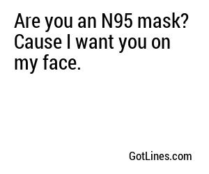 Are you an N95 mask? Cause I want you on my face.