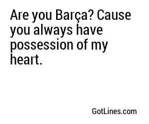 Are you Barça? Cause you always have possession of my heart.