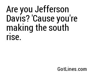 Are you Jefferson Davis? 'Cause you're making the south rise.