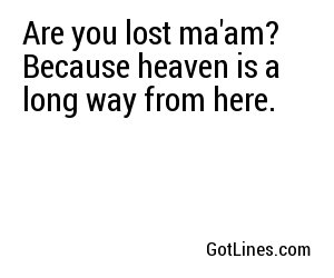 Are you lost ma'am? Because heaven is a long way from here.