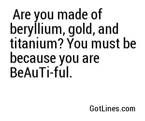 Are you made of beryllium, gold, and titanium? You must be because you are BeAuTi-ful.