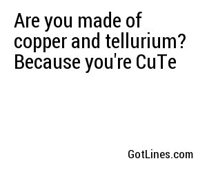 Are you made of copper and tellurium? Because you're CuTe