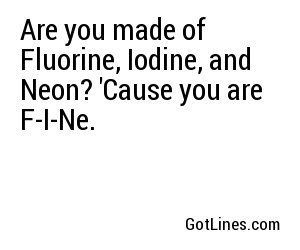 Are you made of Fluorine, Iodine, and Neon? 'Cause you are F-I-Ne.