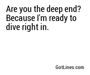 Are you the deep end? Because I'm ready to dive right in.
