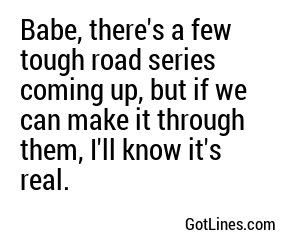 Babe, there's a few tough road series coming up, but if we can make it through them, I'll know it's real.