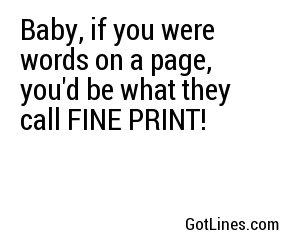 Baby, if you were words on a page, you'd be what they call FINE PRINT!