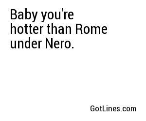 Baby you're hotter than Rome under Nero.