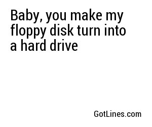 Baby, you make my floppy disk turn into a hard drive