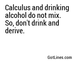 Calculus and drinking alcohol do not mix. So, don't drink and derive.