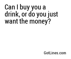 Can I buy you a drink, or do you just want the money?