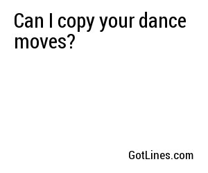 Can I copy your dance moves?