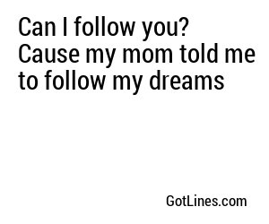 Can I follow you? Cause my mom told me to follow my dreams