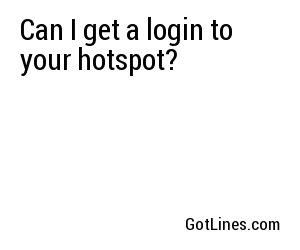 Can I get a login to your hotspot?