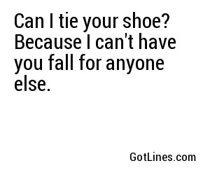 Can I tie your shoe? Because I can't have you fall for anyone else.