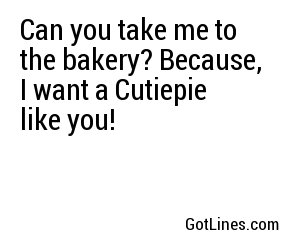 Can you take me to the bakery? Because, I want a Cutiepie like you!