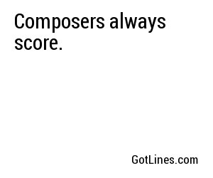 Composers always score.