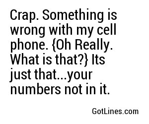 Crap. Something is wrong with my cell phone. {Oh Really. What is that?} Its just that...your numbers not in it.