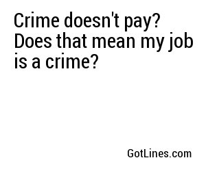 Crime doesn't pay? Does that mean my job is a crime?
