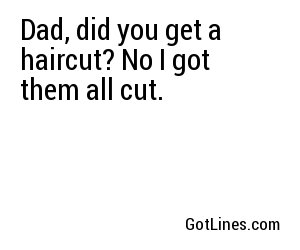 Dad, did you get a haircut? No I got them all cut.