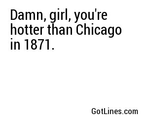 Damn, girl, you're hotter than Chicago in 1871.