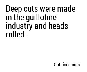 Deep cuts were made in the guillotine industry and heads rolled.