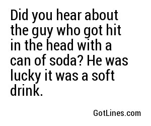Did you hear about the guy who got hit in the head with a can of soda? He was lucky it was a soft drink.