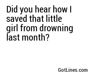 Did you hear how I saved that little girl from drowning last month?