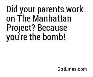 Did your parents work on The Manhattan Project? Because you're the bomb!