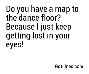 Do you have a map to the dance floor? Because I just keep getting lost in your eyes!