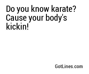 Do you know karate? Cause your body's kickin!
