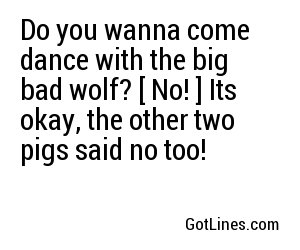 Do you wanna come dance with the big bad wolf? [ No! ] Its okay, the other two pigs said no too!