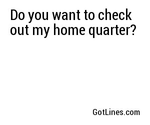 Do you want to check out my home quarter?