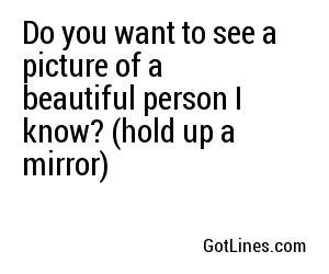 Do you want to see a picture of a beautiful person I know? (hold up a mirror)