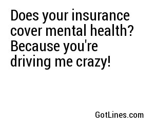 Does your insurance cover mental health? Because