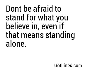 Dont be afraid to stand for what you believe in, even if that means standing alone.