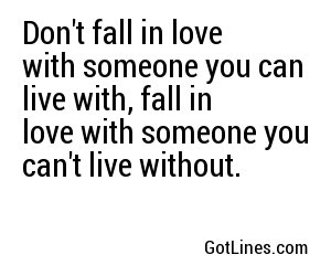 Don't fall in love with someone you can live with, fall in love with someone you can't live without.